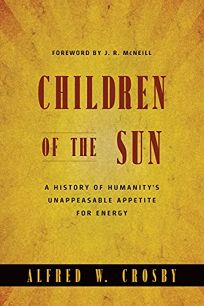 Children of the Sun: A History of Humanitys Unappeasable Appetite for Energy