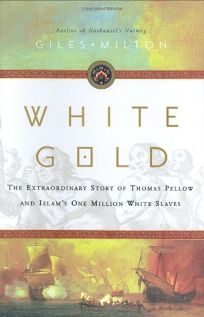 White Gold: The Extraordinary Story of Thomas Pellow and Islams One Million White Slaves