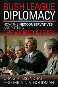 BUSH LEAGUE DIPLOMACY: How the Neoconservatives Are Putting the World at Risk
