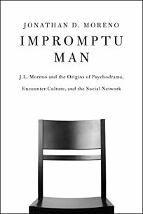 Impromptu Man: J.L. Moreno and the Origins of Psychodrama
