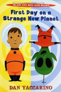 First Day on a Strange New Planet: Blast Off Boy and Blorp: First Day on a Strange New Planet