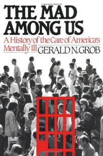 The Mad Among Us: A History of the Care of Americas Mentally Ill