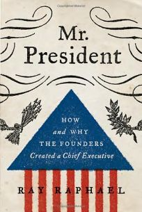 Mr. President: How and Why the Founders Created a Chief Executive%E2%80%A8