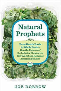 Natural Prophets: From Health Foods to Whole Foods—How the Pioneers of the Industry Changed the Way We Eat and Reshaped American Business