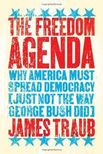 The Freedom Agenda: Why America Must Spread Democracy Just Not the Way George Bush Did