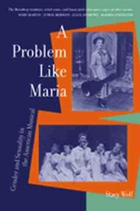 A PROBLEM LIKE MARIA: Gender and Sexuality in the American Musical