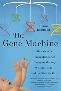 The Gene Machine: How Genetic Technologies Are Changing the Way We Have Kids—and the Kids We Have