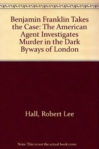 Benjamin Franklin Takes the Case: The American Agent Investigates Murder in the Dark Byways of London