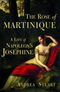 THE ROSE OF MARTINIQUE: A Life of Napoleons Josephine