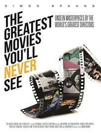 The Greatest Movies Youll Never See: Unseen Masterpieces by the Worlds Greatest Directors