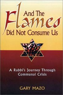 And the Flames Did Not Consume Us: A Rabbis Journey Through Communal Crisis