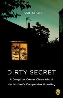 Dirty Secret: A Daughter Comes Clean About Her Mothers Compulsive Hoarding