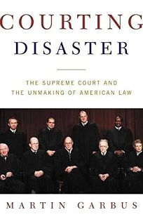 COURTING DISASTER: The Supreme Court and the Unmaking of American Law