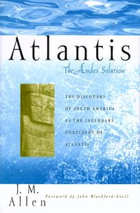 Atlantis: The Andes Solution: The Discovery of South America as the Legendary Continent of Atlantis