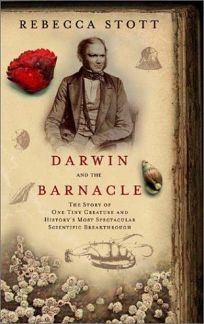 DARWIN AND THE BARNACLE: The Story of One Tiny Creature and Historys Most Spectacular Scientific Breakthrough