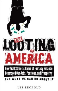 The Looting of America: How Wall Streets Game of Fantasy Finance Destroyed Our Jobs