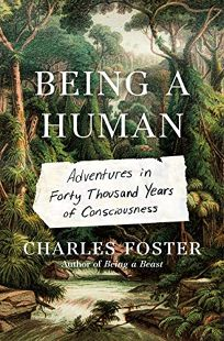Nonfiction Book Review: Being a Human: Adventures in Forty Thousand Years of Consciousness by Charles Foster. Metropolitan, $28.99 (400p) ISBN 978-1-25078-371-4
