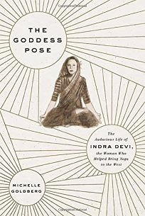 The Goddess Pose: The Audacious Life of Indra Devi