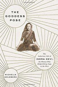The Goddess Pose: The Audacious Life of Indra Devi