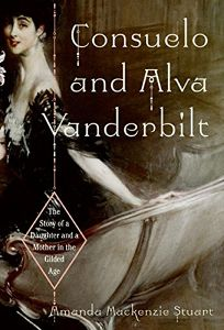 Consuelo and Alva Vanderbilt: The Story of a Mother and a Daughter in the Gilded Age