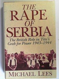 The Rape of Serbia: The British Role in Titos Grab for Power