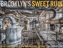 Brooklyns Sweet Ruin: Relics and Stories of the Domino Sugar Refinery