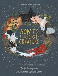 Nonfiction Book Review: How to Be a Good Creature: A Memoir in Thirteen Animals by Sy Montgomery, illus. by Rebecca Green. Houghton Mifflin Harcourt, $20 trade paper (208p) ISBN 978-0-544-93832-8