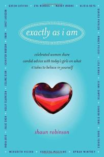 Exactly as I Am: Celebrated Women Share Candid Advice with Todays Girls on What It Takes to Believe in Yourself