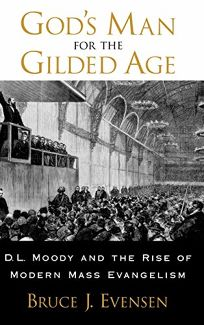 GODS MAN FOR THE GILDED AGE: D.L. Moody & the Rise of Modern Mass Evangelism