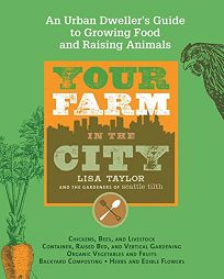 Your Farm in the City: An Urban Gardeners Guide to Growing Food and Raising Animals