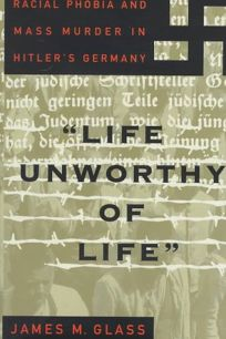 Life Unworothy of Life: Racial Phobia and Mass Murder in Hitlers Germany
