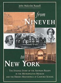 From Nineveh to New York: The Strange Story of the Assyrian Reliefs in the Metropolitan Museum & the Hidden Masterpiece at Canford School