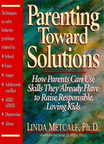 Parenting Toward Solutions: How Parents Can Use Skills They Already Have to Raise Responsible