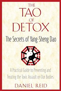 The Tao of Detox: The Secrets of Yang-Sheng Dao; A Practical Guide to Preventing and Treating the Toxic Assualt on Our Bodies