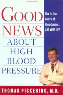 Good News about Hgih Blood Pressure: How to Take Control of Hypertension---And Your Life