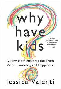 Why Have Kids? A New Mom Explores the Truth about Parenting and Happiness.