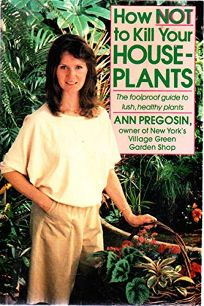 How Not to Kill Your Houseplants: The Foolproof Guide to Lush