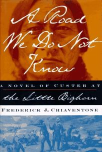 Road We Do Not Know: A Novel of the Little Bighorn