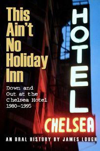 This Aint No Holiday Inn: Down and Out at the Chelsea Hotel 1980-1995