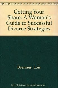 Getting Your Share: A Womans Guide to Successful Divorce Strategies