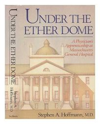Under the Ether Dome: A Physicians Apprenticeship at Massachusetts General Hospital