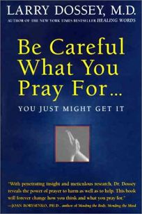 Be Careful What You Pray For-- You Just Might Get It: What We Can Do about the Unintentional Effects of Our Thoughts