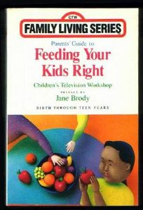 Parents Guide to Feeding Your Kids Right: Birth Through Teen Years