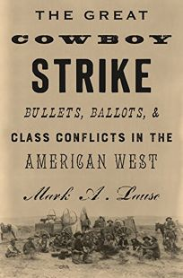 Nonfiction Book Review: The Great Cowboy Strike: Bullets, Ballots, and Class Conflicts in the American West by Mark Lause. Verso, $29.95 (304p) ISBN 978-1-78663-196-1