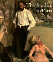 The Studios of Paris: The Capital of Art in the Late Nineteenth Century