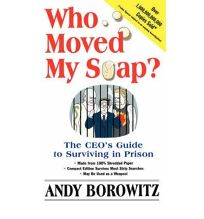 WHO MOVED MY SOAP?: The CEOs Guide to Surviving in Prison