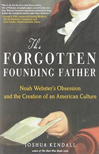 The Forgotten Founding Father: Noah Websters Obsession and the Creation of an American Culture