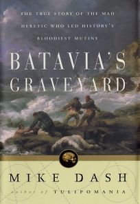 BATAVIAS GRAVEYARD: The True Story of the Mad Heretic Who Led Historys Bloodiest Mutiny