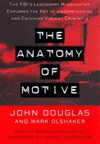 The Anatomy of Motive: The FBIs Legendary Mindhunter Explores the Key to Understanding and Catching Violent Criminals