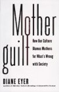Motherguilt:: How Our Culture Blames Mothers for Whats Wrong with Society